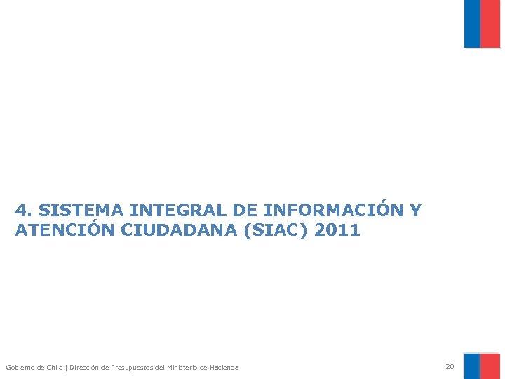 4. SISTEMA INTEGRAL DE INFORMACIÓN Y ATENCIÓN CIUDADANA (SIAC) 2011 Gobierno de Chile |