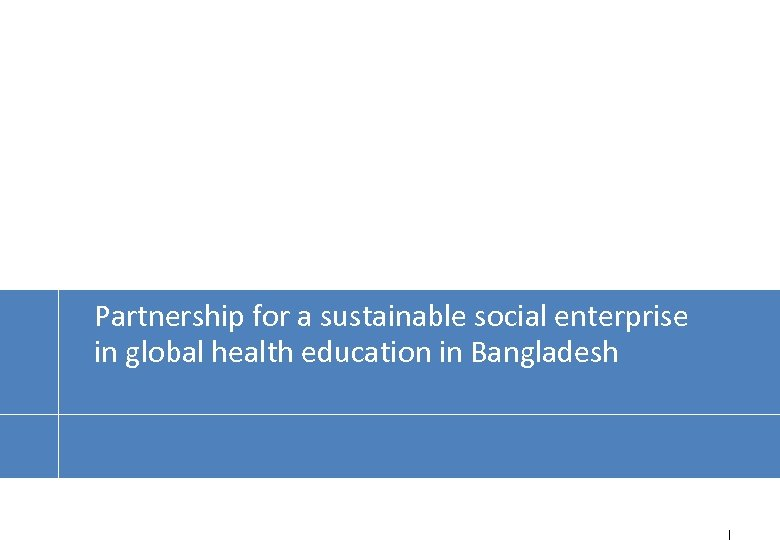 Partnership for a sustainable social enterprise in global health education in Bangladesh 1