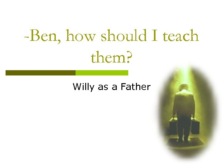 -Ben, how should I teach them? Willy as a Father