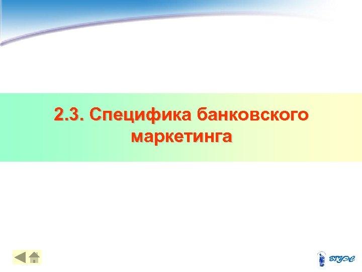 2. 3. Специфика банковского маркетинга 15