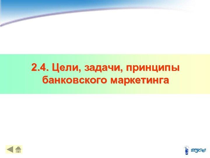 2. 4. Цели, задачи, принципы банковского маркетинга