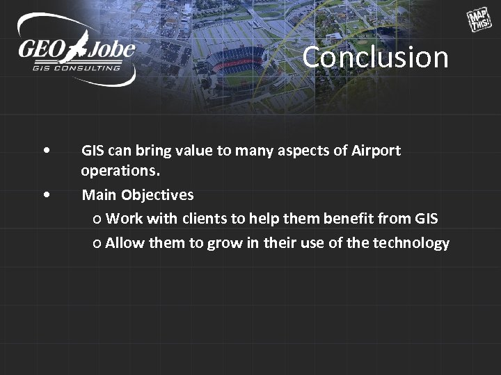 Conclusion • • GIS can bring value to many aspects of Airport operations. Main