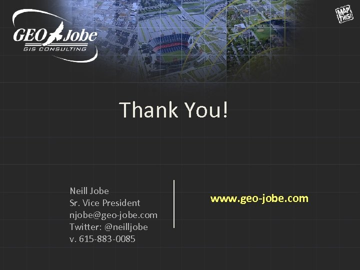 Thank You! Neill Jobe Sr. Vice President njobe@geo-jobe. com Twitter: @neilljobe v. 615 -883