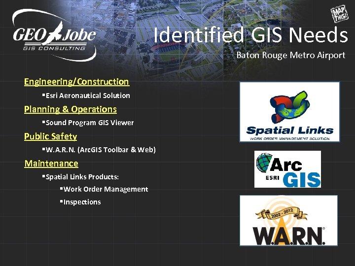 Identified GIS Needs Baton Rouge Metro Airport Engineering/Construction §Esri Aeronautical Solution Planning & Operations