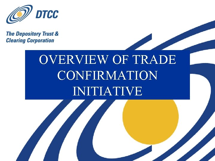 OVERVIEW OF TRADE CONFIRMATION INITIATIVE