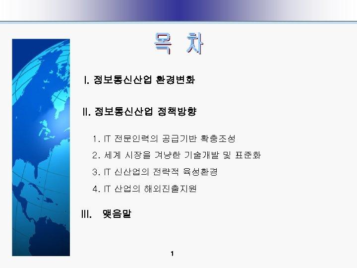 I. 정보통신산업 환경변화 II. 정보통신산업 정책방향 1. IT 전문인력의 공급기반 확충조성 2. 세계 시장을