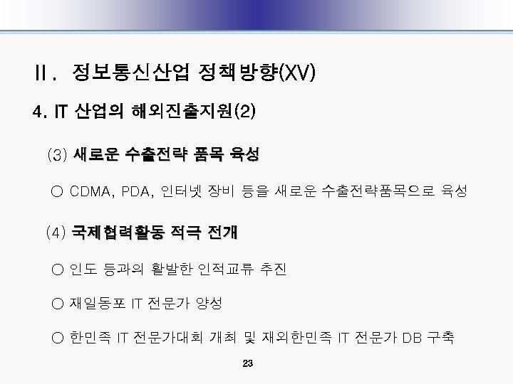 Ⅱ. 정보통신산업 정책방향(XV) 4. IT 산업의 해외진출지원(2) (3) 새로운 수출전략 품목 육성 ○ CDMA,