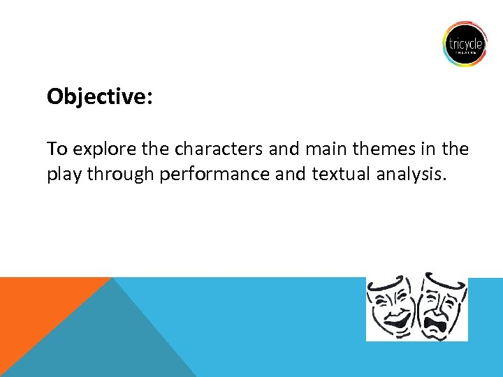 Objective: To explore the characters and main themes in the play through performance and