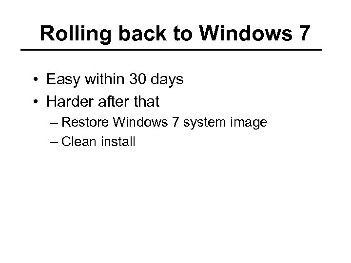 Rolling back to Windows 7 • Easy within 30 days • Harder after that