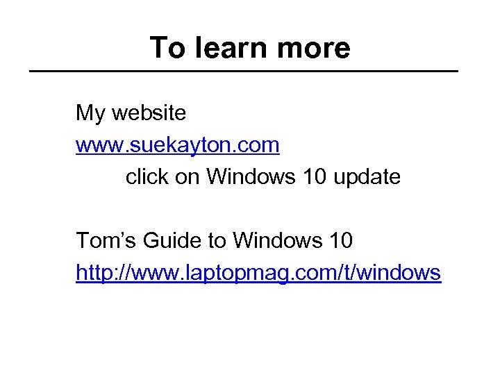 To learn more My website www. suekayton. com click on Windows 10 update Tom's