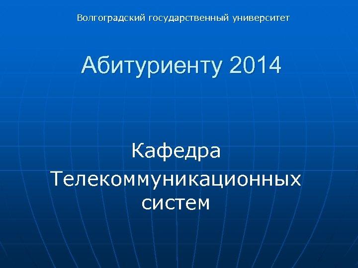 Волгоградский государственный университет Абитуриенту 2014 Кафедра Телекоммуникационных систем