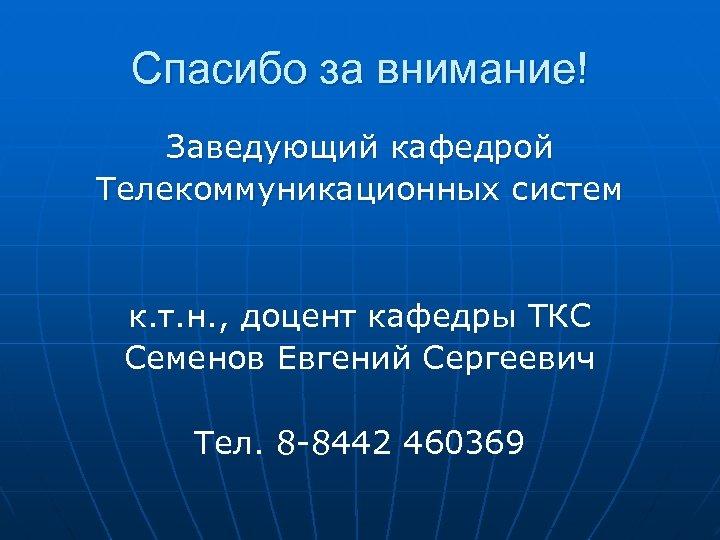 Спасибо за внимание! Заведующий кафедрой Телекоммуникационных систем к. т. н. , доцент кафедры ТКС