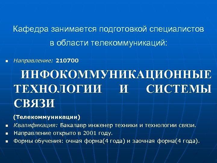 Кафедра занимается подготовкой специалистов в области телекоммуникаций: n Направление: 210700 ИНФОКОММУНИКАЦИОННЫЕ ТЕХНОЛОГИИ И СИСТЕМЫ