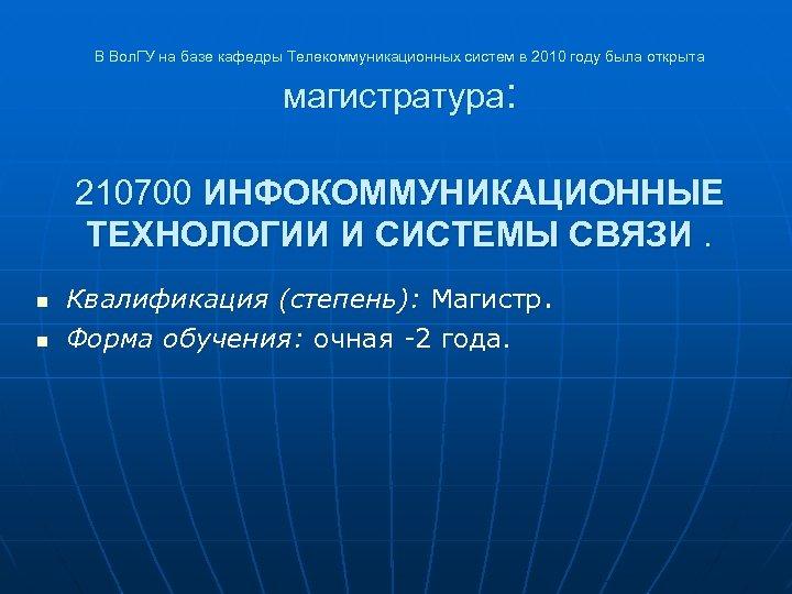 В Вол. ГУ на базе кафедры Телекоммуникационных систем в 2010 году была открыта магистратура:
