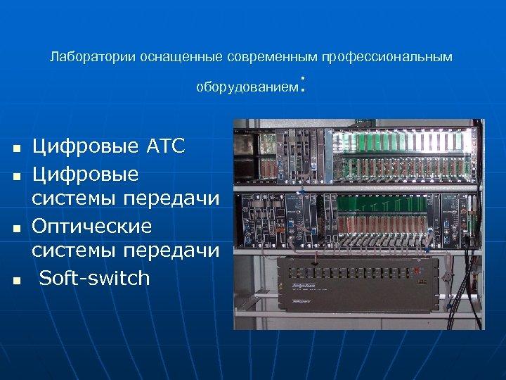 Лаборатории оснащенные современным профессиональным : оборудованием n n Цифровые АТС Цифровые системы передачи Оптические