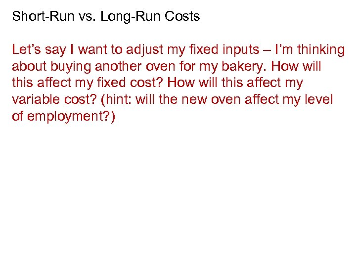 Short-Run vs. Long-Run Costs Let's say I want to adjust my fixed inputs –