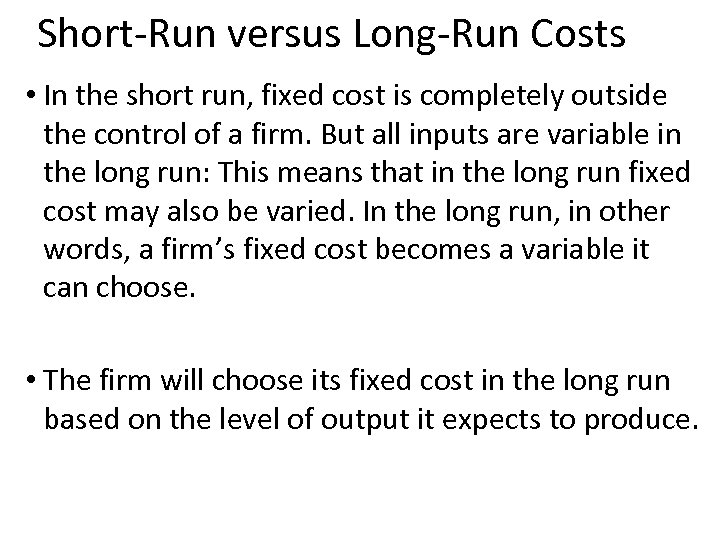 Short-Run versus Long-Run Costs • In the short run, fixed cost is completely outside