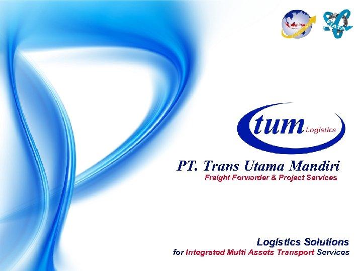 PT. Trans Utama Mandiri Freight Forwarder & Project Services Logistics Solutions for Integrated Multi