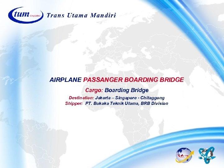 AIRPLANE PASSANGER BOARDING BRIDGE Cargo: Boarding Bridge Destination: Jakarta – Singapore - Chitaggong Shipper: