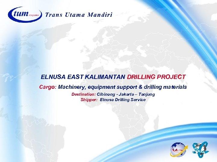 ELNUSA EAST KALIMANTAN DRILLING PROJECT Cargo: Machinery, equipment support & drilling materials Destination: Cibinong