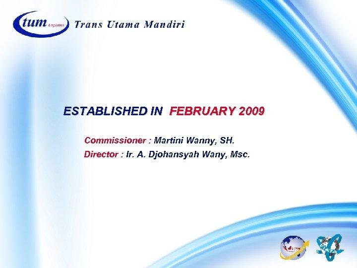 ESTABLISHED IN FEBRUARY 2009 Commissioner : Martini Wanny, SH. Director : Ir. A. Djohansyah