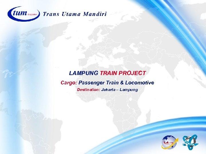 LAMPUNG TRAIN PROJECT Cargo: Passenger Train & Locomotive Destination: Jakarta – Lampung