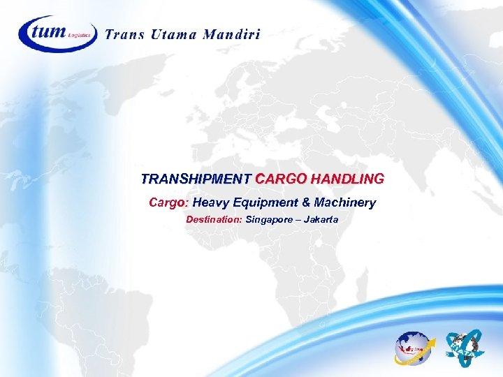 TRANSHIPMENT CARGO HANDLING Cargo: Heavy Equipment & Machinery Destination: Singapore – Jakarta