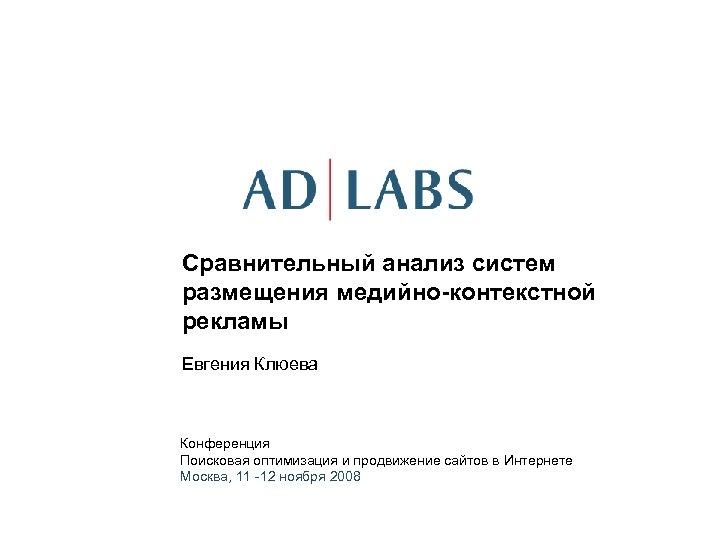 Сравнительный анализ систем размещения медийно-контекстной рекламы Евгения Клюева Конференция Поисковая оптимизация и продвижение сайтов