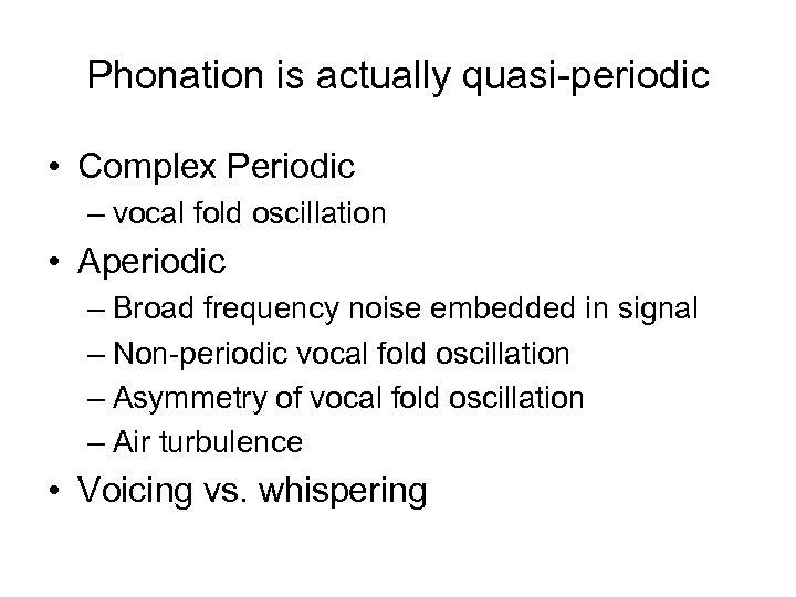 Phonation is actually quasi-periodic • Complex Periodic – vocal fold oscillation • Aperiodic –