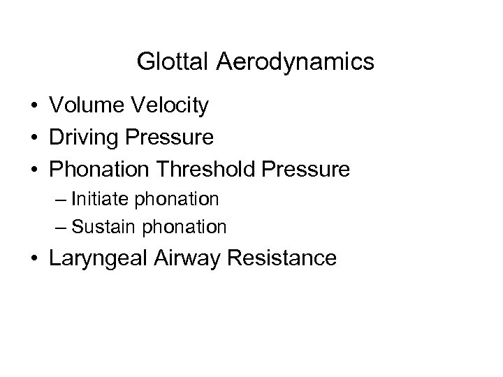 Glottal Aerodynamics • Volume Velocity • Driving Pressure • Phonation Threshold Pressure – Initiate