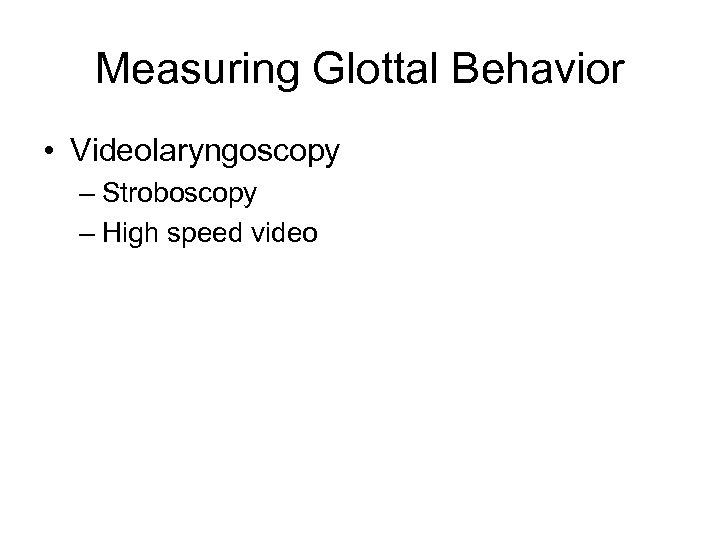 Measuring Glottal Behavior • Videolaryngoscopy – Stroboscopy – High speed video