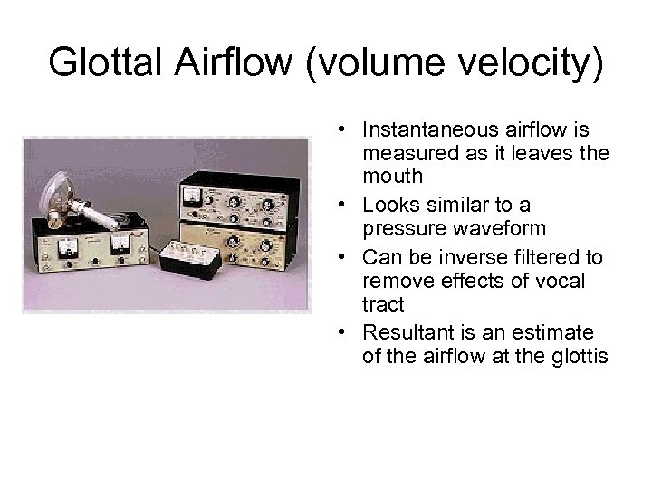 Glottal Airflow (volume velocity) • Instantaneous airflow is measured as it leaves the mouth
