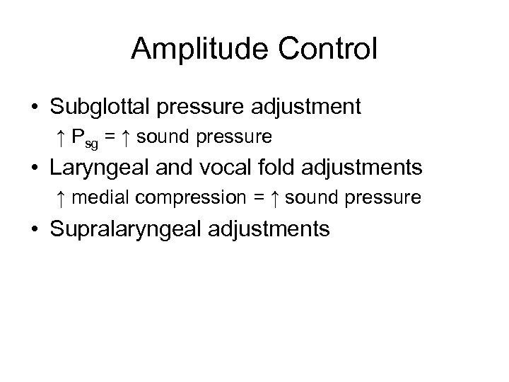 Amplitude Control • Subglottal pressure adjustment ↑ Psg = ↑ sound pressure • Laryngeal