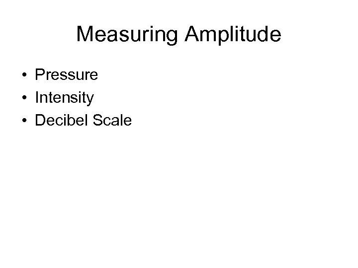 Measuring Amplitude • Pressure • Intensity • Decibel Scale