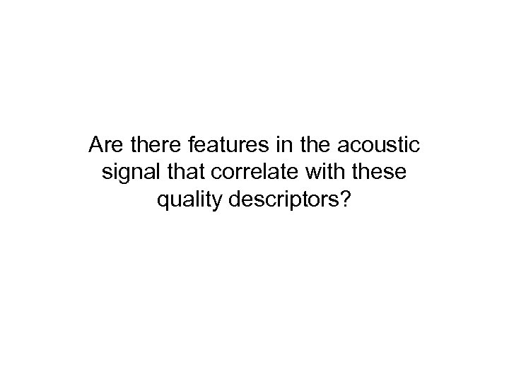 Are there features in the acoustic signal that correlate with these quality descriptors?