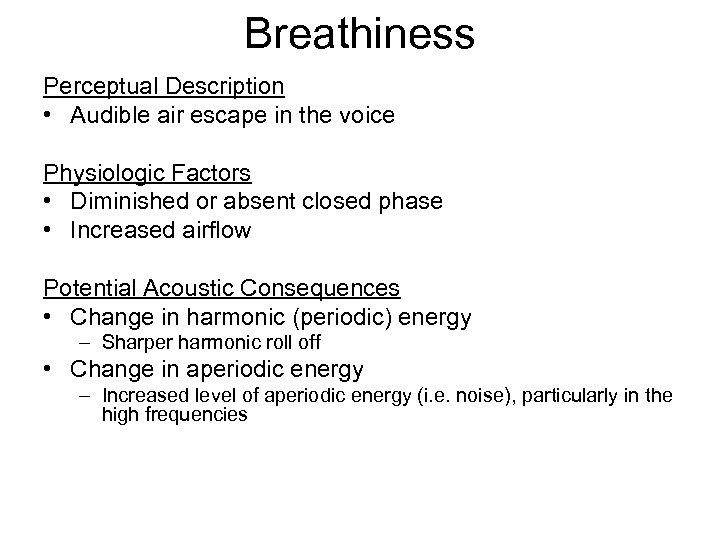 Breathiness Perceptual Description • Audible air escape in the voice Physiologic Factors • Diminished