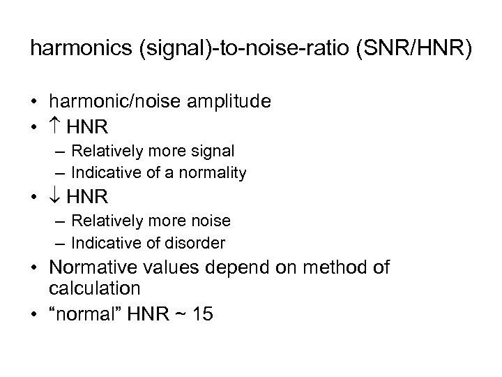 harmonics (signal)-to-noise-ratio (SNR/HNR) • harmonic/noise amplitude • HNR – Relatively more signal – Indicative
