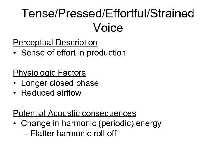 Tense/Pressed/Effortful/Strained Voice Perceptual Description • Sense of effort in production Physiologic Factors • Longer