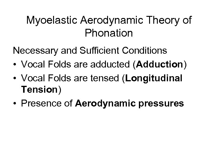 Myoelastic Aerodynamic Theory of Phonation Necessary and Sufficient Conditions • Vocal Folds are adducted