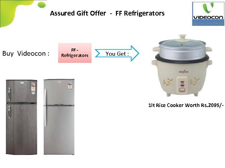 Assured Gift Offer - FF Refrigerators Buy Videocon : FF Refrigerators You Get :