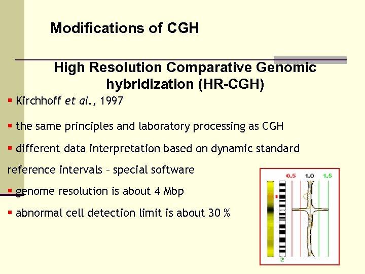 Modifications of CGH High Resolution Comparative Genomic hybridization (HR-CGH) § Kirchhoff et al. ,