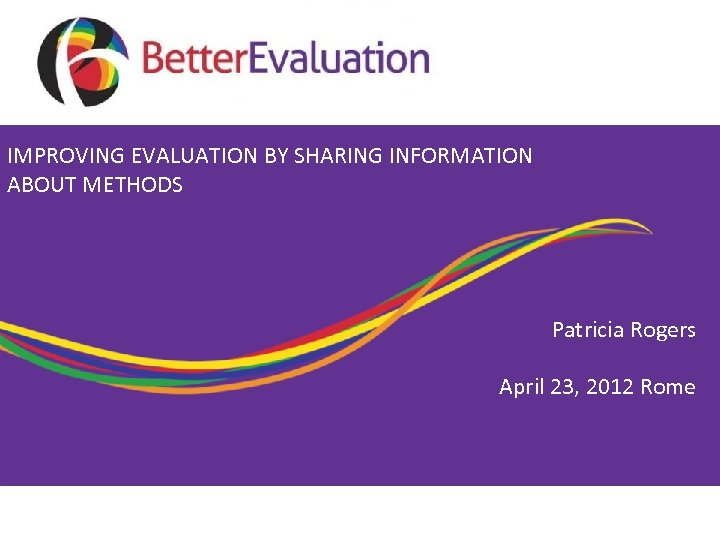 IMPROVING EVALUATION BY SHARING INFORMATION ABOUT METHODS Patricia Rogers April 23, 2012 Rome