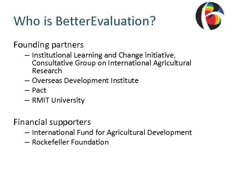 Who is Better. Evaluation? Founding partners – Institutional Learning and Change initiative, Consultative Group