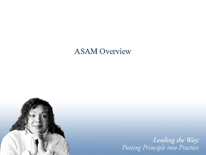ASAM Overview Leading the Way: Putting Principle into Practice