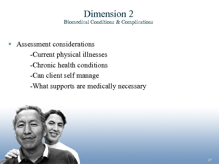 Dimension 2 Biomedical Conditions & Complications § Assessment considerations -Current physical illnesses -Chronic health
