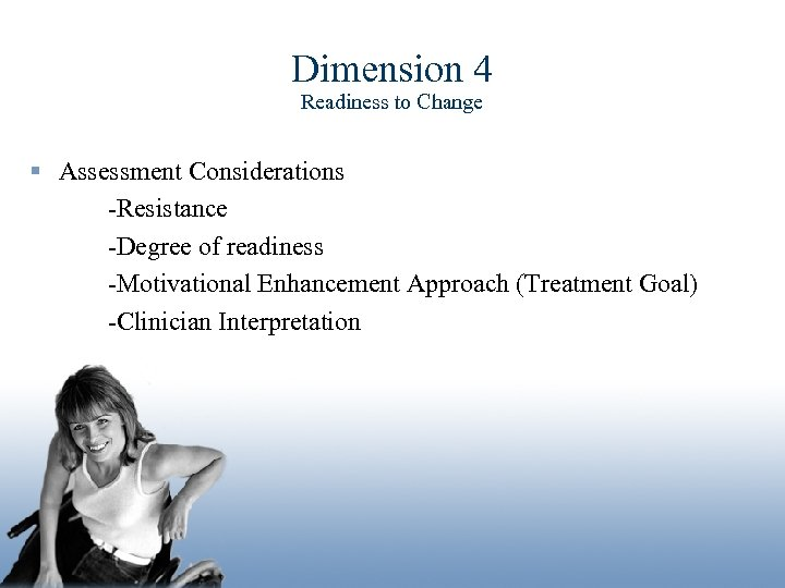 Dimension 4 Readiness to Change § Assessment Considerations -Resistance -Degree of readiness -Motivational Enhancement