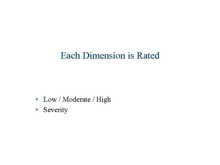 Each Dimension is Rated § Low / Moderate / High § Severity