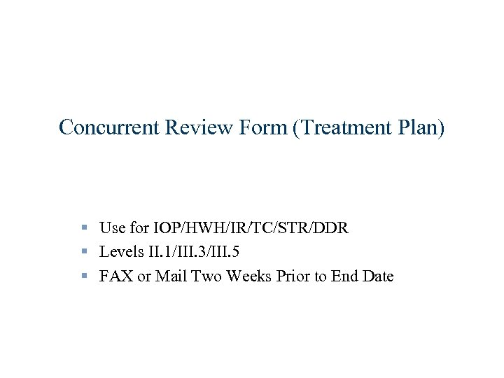 Concurrent Review Form (Treatment Plan) § Use for IOP/HWH/IR/TC/STR/DDR § Levels II. 1/III. 3/III.