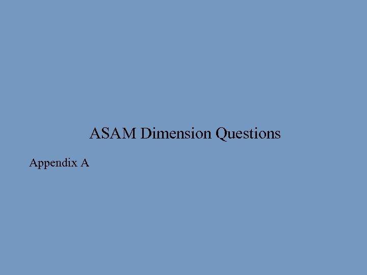 ASAM Dimension Questions § Appendix A