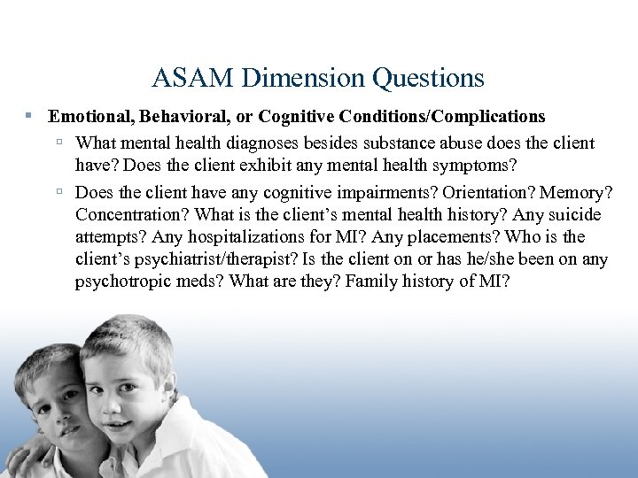 ASAM Dimension Questions § Emotional, Behavioral, or Cognitive Conditions/Complications ú What mental health diagnoses